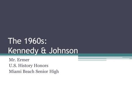 The 1960s: Kennedy & Johnson Mr. Ermer U.S. History Honors Miami Beach Senior High.