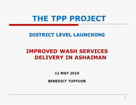 1 THE TPP PROJECT DISTRICT LEVEL LAUNCHING IMPROVED WASH SERVICES DELIVERY IN ASHAIMAN 11 MAY 2010 BENEDICT TUFFUOR.