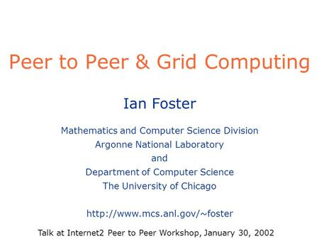 Peer to Peer & Grid Computing Ian Foster Mathematics and Computer Science Division Argonne National Laboratory and Department of Computer Science The University.