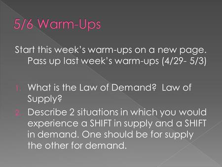Start this week's warm-ups on a new page. Pass up last week's warm-ups (4/29- 5/3) 1. What is the Law of Demand? Law of Supply? 2. Describe 2 situations.