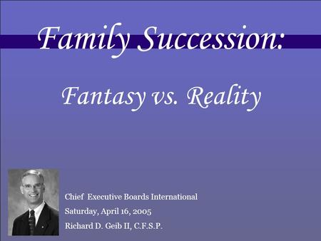 Family Succession: Fantasy vs. Reality Chief Executive Boards International Saturday, April 16, 2005 Richard D. Geib II, C.F.S.P.