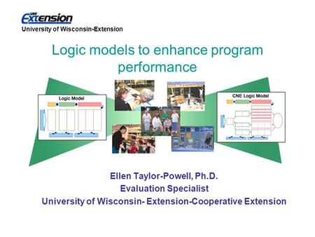 University of Wisconsin-Extension Ellen Taylor-Powell, Ph.D. Evaluation Specialist University of Wisconsin- Extension-Cooperative Extension Logic models.