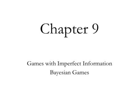 Chapter 9 Games with Imperfect Information Bayesian Games.