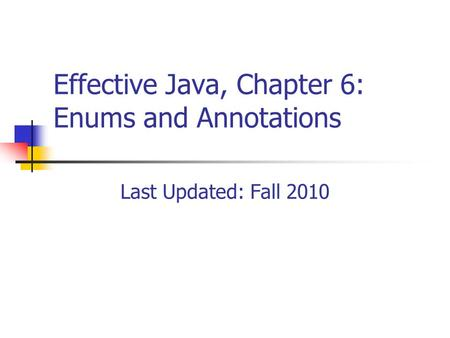 Effective Java, Chapter 6: Enums and Annotations Last Updated: Fall 2010.