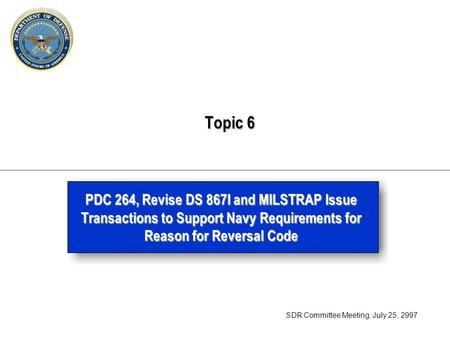 Topic 6 Topic 6 PDC 264, Revise DS 867I and MILSTRAP Issue Transactions to Support Navy Requirements for Reason for Reversal Code SDR Committee Meeting,