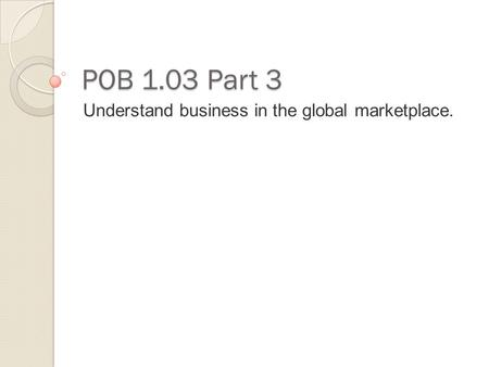 POB 1.03 Part 3 Understand business in the global marketplace.