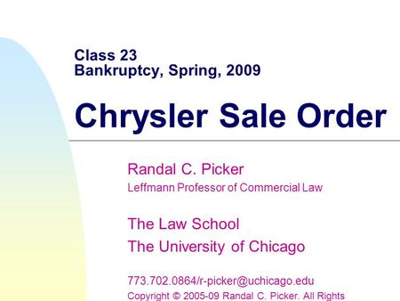 Class 23 Bankruptcy, Spring, 2009 Chrysler Sale Order Randal C. Picker Leffmann Professor of Commercial Law The Law School The University of Chicago