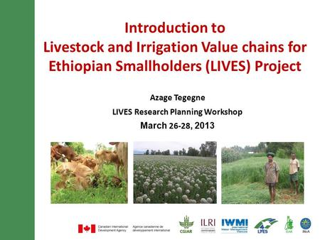 Introduction to Livestock and Irrigation Value chains for Ethiopian Smallholders (LIVES) Project Azage Tegegne LIVES Research Planning Workshop March 26-28,