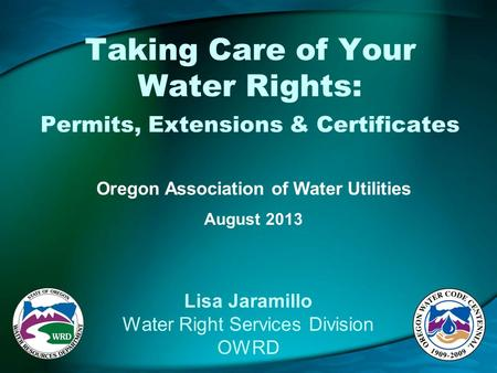 Taking Care of Your Water Rights: Permits, Extensions & Certificates Oregon Association of Water Utilities August 2013 Lisa Jaramillo Water Right Services.