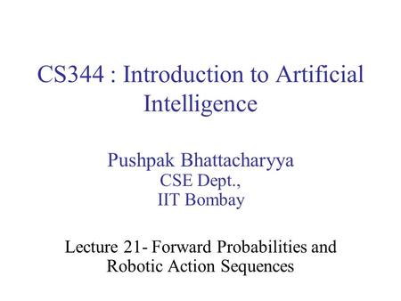 CS344 : Introduction to Artificial Intelligence Pushpak Bhattacharyya CSE Dept., IIT Bombay Lecture 21- Forward Probabilities and Robotic Action Sequences.