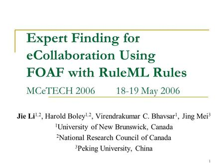 1 Expert Finding for eCollaboration Using FOAF with RuleML Rules MCeTECH 200618-19 May 2006 Jie Li 1,2, Harold Boley 1,2, Virendrakumar C. Bhavsar 1, Jing.