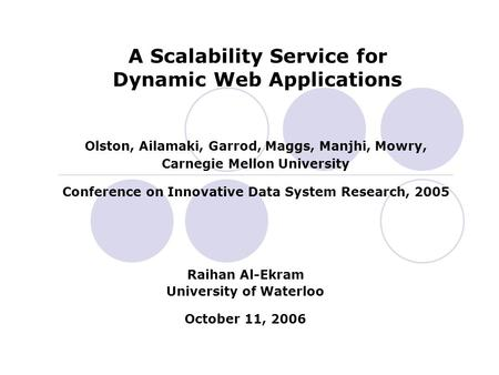 Olston, Ailamaki, Garrod, Maggs, Manjhi, Mowry, Carnegie Mellon University Conference on Innovative Data System Research, 2005 A Scalability Service for.