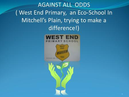 AGAINST ALL ODDS ( West End Primary, an Eco-School In Mitchell's Plain, trying to make a difference!) 1.