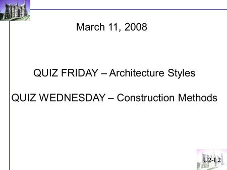 U2-L2 March 11, 2008 QUIZ FRIDAY – Architecture Styles QUIZ WEDNESDAY – Construction Methods.
