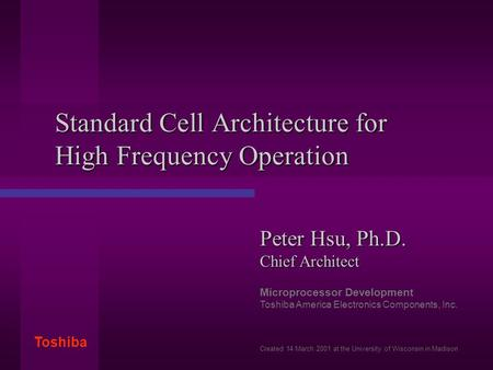 Toshiba Standard Cell Architecture for High Frequency Operation Peter Hsu, Ph.D. Chief Architect Microprocessor Development Toshiba America Electronics.
