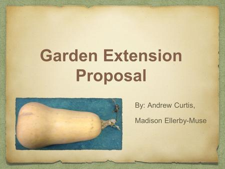 Garden Extension Proposal By: Andrew Curtis, Madison Ellerby-Muse.