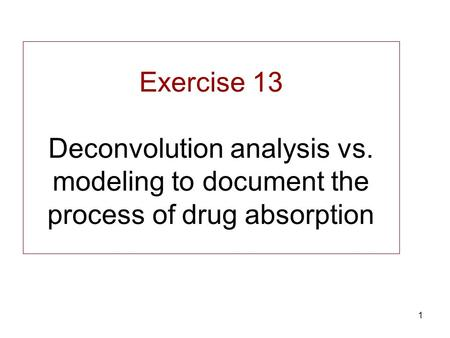 1 Exercise 13 Deconvolution analysis vs. modeling to document the process of drug absorption.
