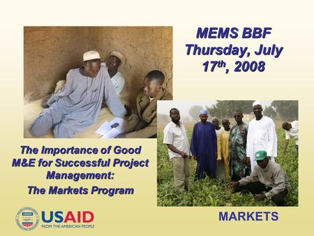 MARKETS MEMS BBF Thursday, July 17 th, 2008 The Importance of Good M&E for Successful Project Management: The Markets Program.