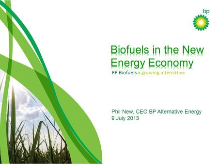 BP Biofuels a growing alternative Phil New, CEO BP Alternative Energy 9 July 2013.