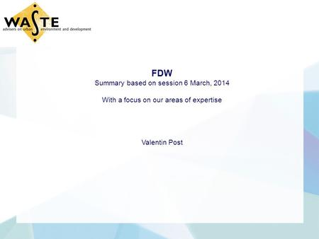 FDW Summary based on session 6 March, 2014 With a focus on our areas of expertise Valentin Post.
