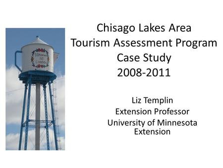 Chisago Lakes Area Tourism Assessment Program Case Study 2008-2011 Liz Templin Extension Professor University of Minnesota Extension.