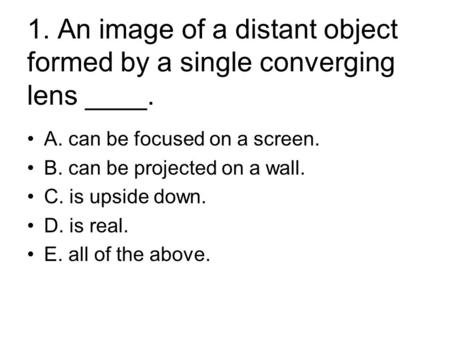 1. An image of a distant object formed by a single converging lens ____. A. can be focused on a screen. B. can be projected on a wall. C. is upside down.