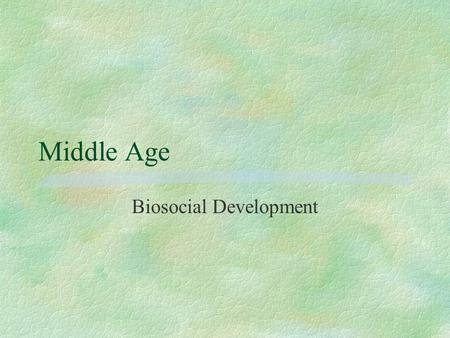 Middle Age Biosocial Development. Physical signs of middle age §Graying and thinning of hair, drying and wrinkling of skin. Change in body shape (more.