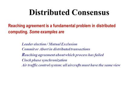 Distributed Consensus Reaching agreement is a fundamental problem in distributed computing. Some examples are Leader election / Mutual Exclusion Commit.