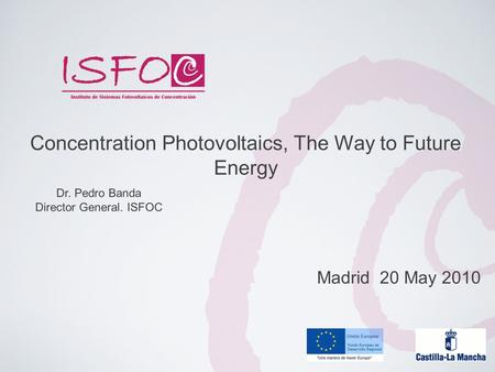 Dr. Pedro Banda Director General. ISFOC Concentration Photovoltaics, The Way to Future Energy Madrid 20 May 2010.