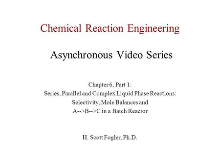 Chemical Reaction Engineering Asynchronous Video Series Chapter 6, Part 1: Series, Parallel and Complex Liquid Phase Reactions: Selectivity, Mole Balances.