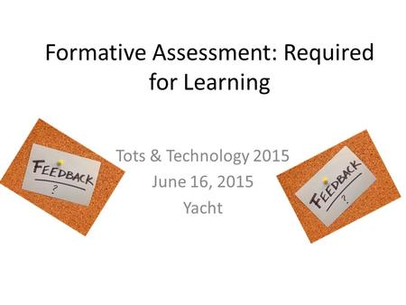 Formative Assessment: Required for Learning Tots & Technology 2015 June 16, 2015 Yacht.