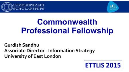 Commonwealth Professional Fellowship Gurdish Sandhu Associate Director - Information Strategy University of East London.