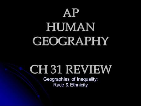 AP HUMAN GEOGRAPHY CH 31 REVIEW Geographies of Inequality: Race & Ethnicity.