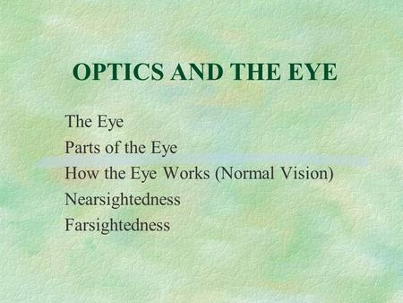 OPTICS AND THE EYE The Eye Parts of the Eye How the Eye Works (Normal Vision) Nearsightedness Farsightedness.