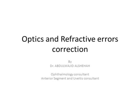 Optics and Refractive errors correction By Dr. ABDULMAJID ALSHEHAH Ophthalmology consultant Anterior Segment and Uveitis consultant.