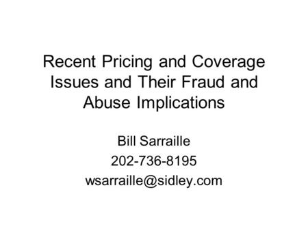 Recent Pricing and Coverage Issues and Their Fraud and Abuse Implications Bill Sarraille 202-736-8195