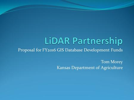 Proposal for FY2016 GIS Database Development Funds Tom Morey Kansas Department of Agriculture.