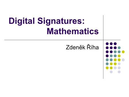 Digital Signatures: Mathematics Zdeněk Říha. Data authentication Data integrity + data origin Digital signature Asymmetric cryptography public and private.
