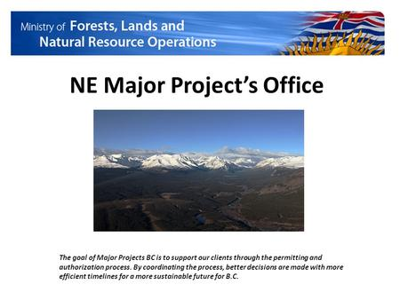 NE Major Project's Office The goal of Major Projects BC is to support our clients through the permitting and authorization process. By coordinating the.