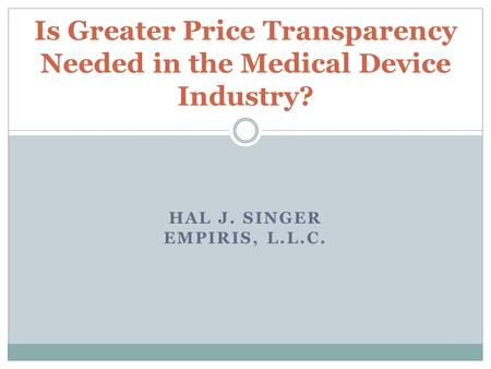 HAL J. SINGER EMPIRIS, L.L.C. Is Greater Price Transparency Needed in the Medical Device Industry?