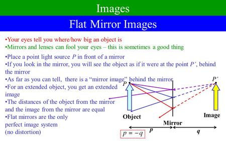 Images Flat Mirror Images Your eyes tell you where/how big an object is Mirrors and lenses can fool your eyes – this is sometimes a good thing Place a.