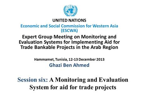 Session six: A Monitoring and Evaluation System for aid for trade projects UNITED NATIONS Economic and Social Commission for Western Asia (ESCWA) Expert.