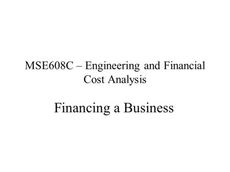MSE608C – Engineering and Financial Cost Analysis Financing a Business.