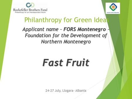 Philanthropy for Green Ideas 24-27 July, Llogara- Albania Applicant name – FORS Montenegro – Foundation for the Development of Northern Montenegro Fast.