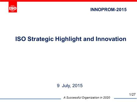 ISO Strategic Highlight and Innovation 9 July, 2015 A Successful Organization in 2020 INNOPROM-2015 1/27.