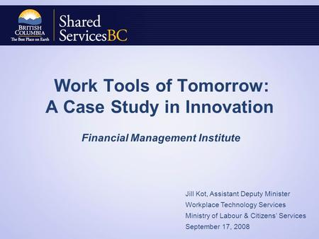 Work Tools of Tomorrow: A Case Study in Innovation Financial Management Institute Jill Kot, Assistant Deputy Minister Workplace Technology Services Ministry.