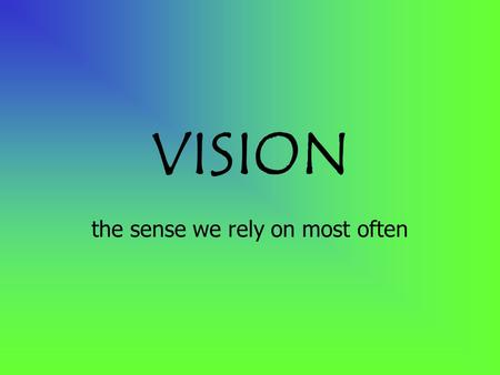 VISION the sense we rely on most often. Photoreceptors in the eye are sensitive to wavelengths of light energy called the visible spectrum.