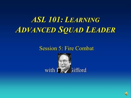 ASL 101: L EARNING A DVANCED S QUAD L EADER Session 5: Fire Combat with Russ Gifford.