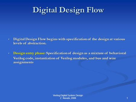 1 Verilog Digital System Design Z. Navabi, 2006 Digital Design Flow  Digital Design Flow begins with specification of the design at various levels of.