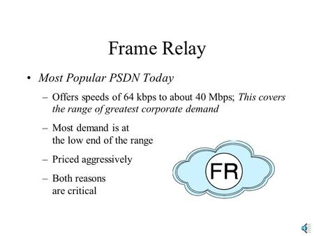Frame Relay Most Popular PSDN Today –Offers speeds of 64 kbps to about 40 Mbps; This covers the range of greatest corporate demand –Most demand is at the.